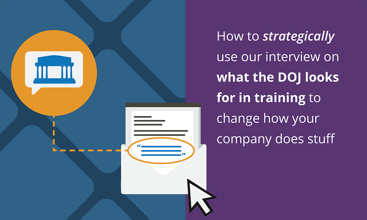 Blog header: How to strategically use our interview on what the DOJ looks for in training to change how your company does stuff.