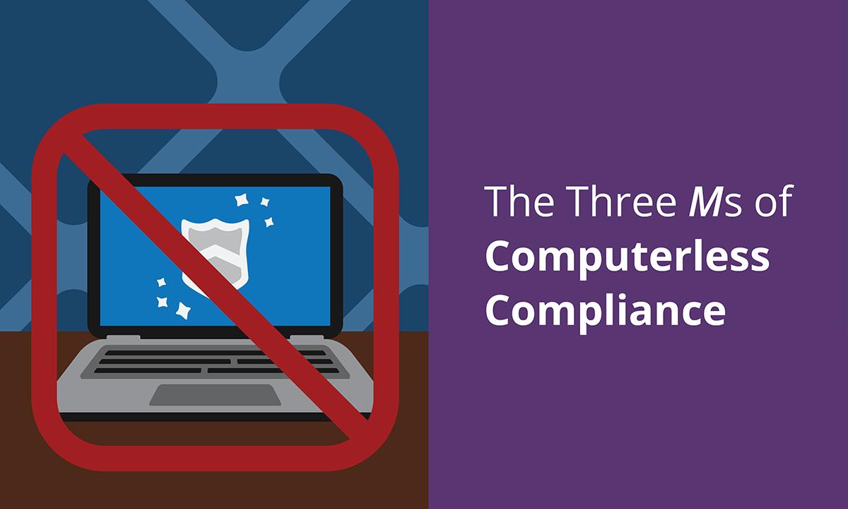 [Blog header] The Three Ms of Computerless Compliance